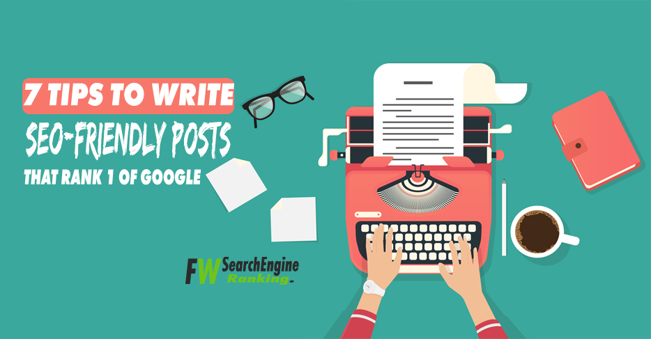 7 Tips To Write SEO-friendly posts That Rank 1 of Google