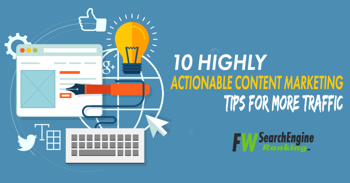 10 Highly Actionable Content Marketing Tips For More Traffic